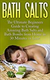Bath Salts: The Ultimate Beginners Guide to Creating Amazing Homemade DIY Bath Salts and Bath Bombs from Home in 30 Minutes or Less! (Bath Bombs - Bath ... Recipes - DIY Bath Salts - DIY Bath Bombs)
