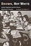 img - for Brown, Not White: School Integration and the Chicano Movement in Houston 1st edition by San Miguel Jr., Guadalupe (2005) Paperback book / textbook / text book