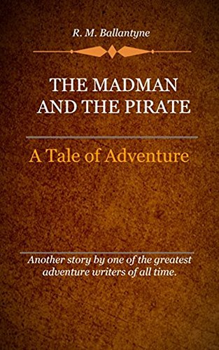 R. M. Ballantyne - The Madman and the Pirate (Illustrated): A Tale Of Adventure