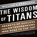 The Wisdom of Titans: Secrets of Success from Entrepreneurs Who Rose to the Top (       UNABRIDGED) by William J. Ferguson Narrated by Steven Menasche