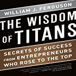 The Wisdom of Titans: Secrets of Success from Entrepreneurs Who Rose to the Top | William J. Ferguson