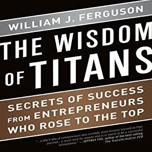 The Wisdom of Titans: Secrets of Success from Entrepreneurs Who Rose to the Top | [William J. Ferguson]