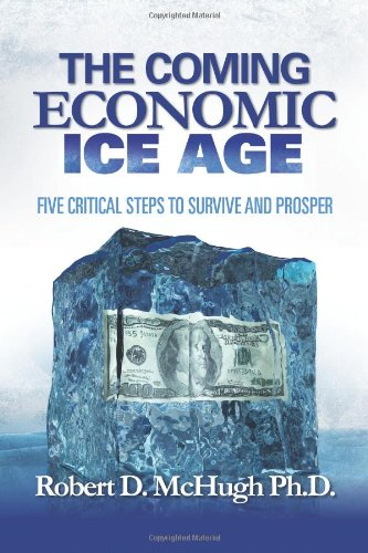 The Coming Economic Ice Age: Five Steps To Survive and Prosper: Robert D. McHugh: 9780989235761: Amazon.com: Books