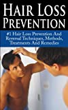 Hair Loss Prevention: #1 Hair Loss Prevention And Reversal Techniques, Methods, Treatments And Remedies (Hair Loss, Hair Thinning, Baldness, Alopecia, Hair Loss Prevention)
