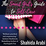 The Smart Girl's Guide to Self-Care: A Savvy Guide to Help Young Women Flourish, Thrive and Conquer | Shahida Arabi
