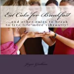 Eat Cake for Breakfast: And Other Rules to Break to Live Life More Vibrantly! | Joyce Emerson Graham