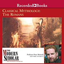 The Modern Scholar: Classical Mythology: The Romans Lecture by Professor Peter Meineck Narrated by Professor Peter Meineck