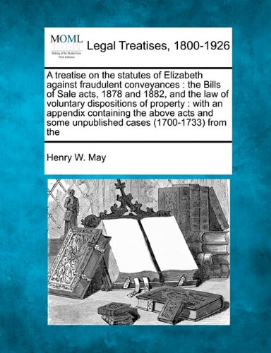 A treatise on the statutes of Elizabeth against fraudulent conveyances: the Bills of Sale acts, 1878 and 1882, and the law of voluntary dispositions ... some unpublished cases (1700-1733) from the