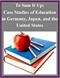 img - for To Sum It Up: Case Studies of Education in Germany, Japan, and the United States book / textbook / text book