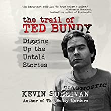 The Trail of Ted Bundy: Digging Up the Untold Stories Audiobook by Kevin Sullivan Narrated by Kevin Pierce