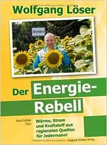 Wolfgang Löser - Der Energie-Rebell: Klaus Faißner Wolfgang Löser