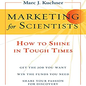 Marketing for Scientists: How to Shine in Tough Times | [Marc Kuchner]
