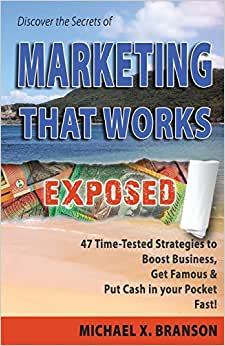 Discover The Secrets Of Marketing That Works Exposed: 47 Time-tested Strategies To Boost Sales, Get Famous & Put Cash In Your Pockets - Fast!