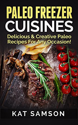 Paleo Freezer Cuisines: Delicious & Creative Paleo Recipes For Any Occasion! by Kat Samson