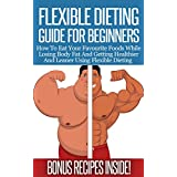 Flexible Dieting Guide For Beginners: How To Eat Your Favourite Foods While Losing Body Fat And Getting Healthier And Leaner Using Flexible Dieting (Flexible ... IIFYM, Fitness, Weight-Loss, Muscle-Gain) ~ Jack B.