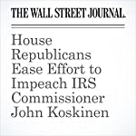 House Republicans Ease Effort to Impeach IRS Commissioner John Koskinen | Richard Rubin