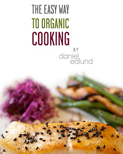 The EASY Way to Organic Cooking: A complete guide to simple, healthy and delicious recipes by Daniel C Edlund