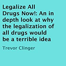 Legalize All Drugs Now!: An in Depth Look at Why the Legalization of All Drugs Would Be a Terrible Idea (       UNABRIDGED) by Trevor Clinger Narrated by Sarah Yurkovich