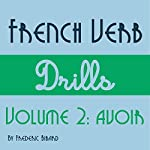 French Verb Drills Featuring the Verb Avoir: Master the French Verb Avoir (to Have) - with No Memorization! | Frederic Bibard