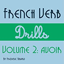 French Verb Drills Featuring the Verb Avoir: Master the French Verb Avoir (to Have) - with No Memorization! Audiobook by Frederic Bibard Narrated by Frederic Bibard