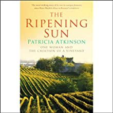 The Ripening Sun: One Woman and the Creation of a Vineyard Audiobook by Patricia Atkinson Narrated by Juliet Stevenson