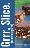 Grrr. Slice. (no oven required): No-bake recipes with grunt by Simone Grrribble (Grrr Bakery)