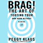 Brag! The Art of Tooting Your Own Horn Without Blowing It | Peggy Klaus