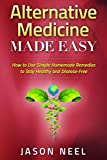 Alternative Medicine Made Easy: How to Use Simple Homemade Remedies to Stay Healthy and Disease-Free (Alternative Medicine,Herbal Remedies, Herbal ... Alternative Medicine Herbs, Herbs and Spices)