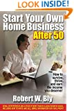 Start Your Own Home Business After 50: How to Survive, Thrive, and Earn the Income You Deserve!