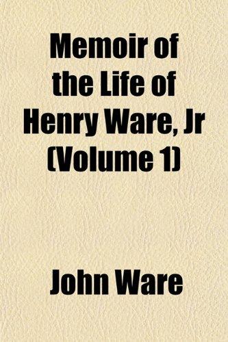 Memoir of the Life of Henry Ware, Jr (Volume 1)