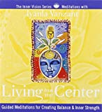 Living from Your Center: Guided Meditations for Creating Balance & Inner Strength (Inner Vision Series)