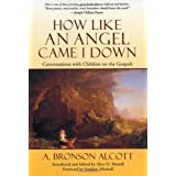 How Like an Angel Came I Down: Conversations With Children on the Gospels ~ Amos Bronson Alcott