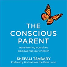 The Conscious Parent: Transforming Ourselves, Empowering Our Children (       UNABRIDGED) by Shefali Tsabary Narrated by Shefali Tsabary