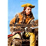 An Autobiography of Buffalo Bill: The Life of Colonel William F. Cody (Timeless Classic Books) ~ William F. Cody
