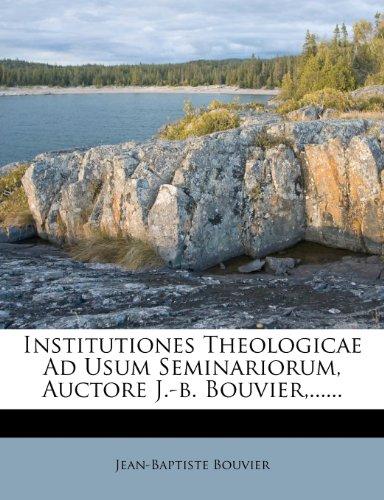 Institutiones Theologicae Ad Usum Seminariorum, Auctore J.-b. Bouvier,......
