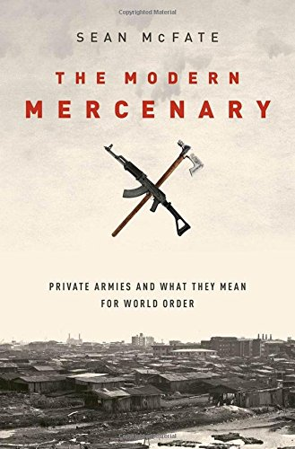 The Modern Mercenary: Private Armies and What They Mean for World Order