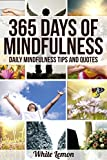 Mindfulness: 365 Days of Mindfulness: Daily Mindfulness Tips and Quotes (Over 365 Pictures) (With BONUS Over 365 FREE Mindfulness Tips & Quotes) (Mindfulness - Meditation - Exercises - For Beginners)
