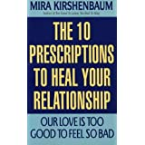 Our Love Is Too Good to Feel So Bad: Ten Prescriptions To Heal Your Relationship ~ Mira Kirshenbaum