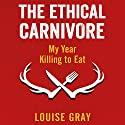 The Ethical Carnivore: My Year Killing to Eat Audiobook by Louise Gray Narrated by Susie Riddell