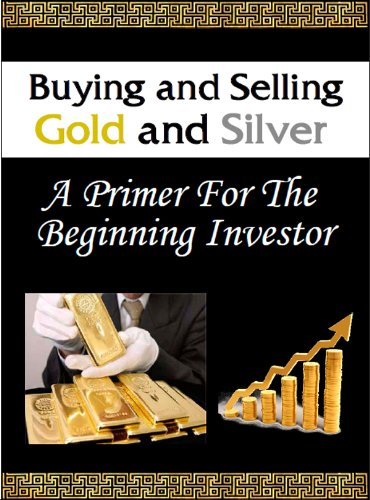 Buying And Selling Gold and Silver - A Primer For The Beginning Investor