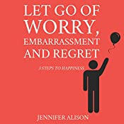 Let Go of Worry, Embarrassment and Regret: 3 Steps to Happiness | [Jennifer Alison]