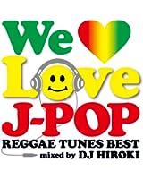 WE LOVE J-POP ~REGGAE TUNES BEST~ Mixed by DJ HIROKI