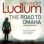 The Road to Omaha (       UNABRIDGED) by Robert Ludlum Narrated by Scott Brick