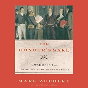For Honour's Sake: The War of 1812 and the Brokering of an Uneasy Peace | [Mark Zuehlke]