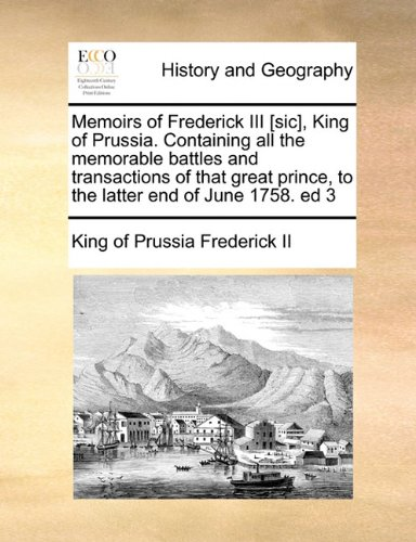 Memoirs of Frederick III [sic], King of Prussia. Containing all the memorable battles and transactions of that great prince, to the latter end of June 1758. ed 3