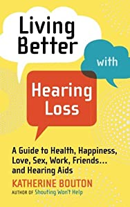 Living Better with Hearing Loss: A Guide to Health, Happiness, Love, Sex, Work, Friends . . . and Hearing Aids by Workman Publishing Company