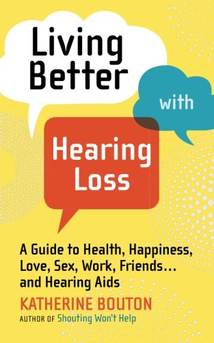 Living Better with Hearing Loss: A Guide to Health, Happiness, Love, Sex, Work, Friends . . . and Hearing Aids PDF