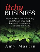Itchy Business: How to Treat the Poison Ivy and Poison Oak Rash, Prevent Exposure and Eradicate the Plant