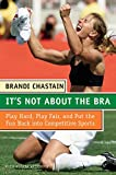 img - for It's Not About the Bra: Play Hard, Play Fair, and Put the Fun Back Into Competitive Sports book / textbook / text book