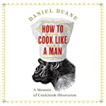 How to Cook Like a Man: A Memoir of Cookbook Obsession | Daniel Duane
